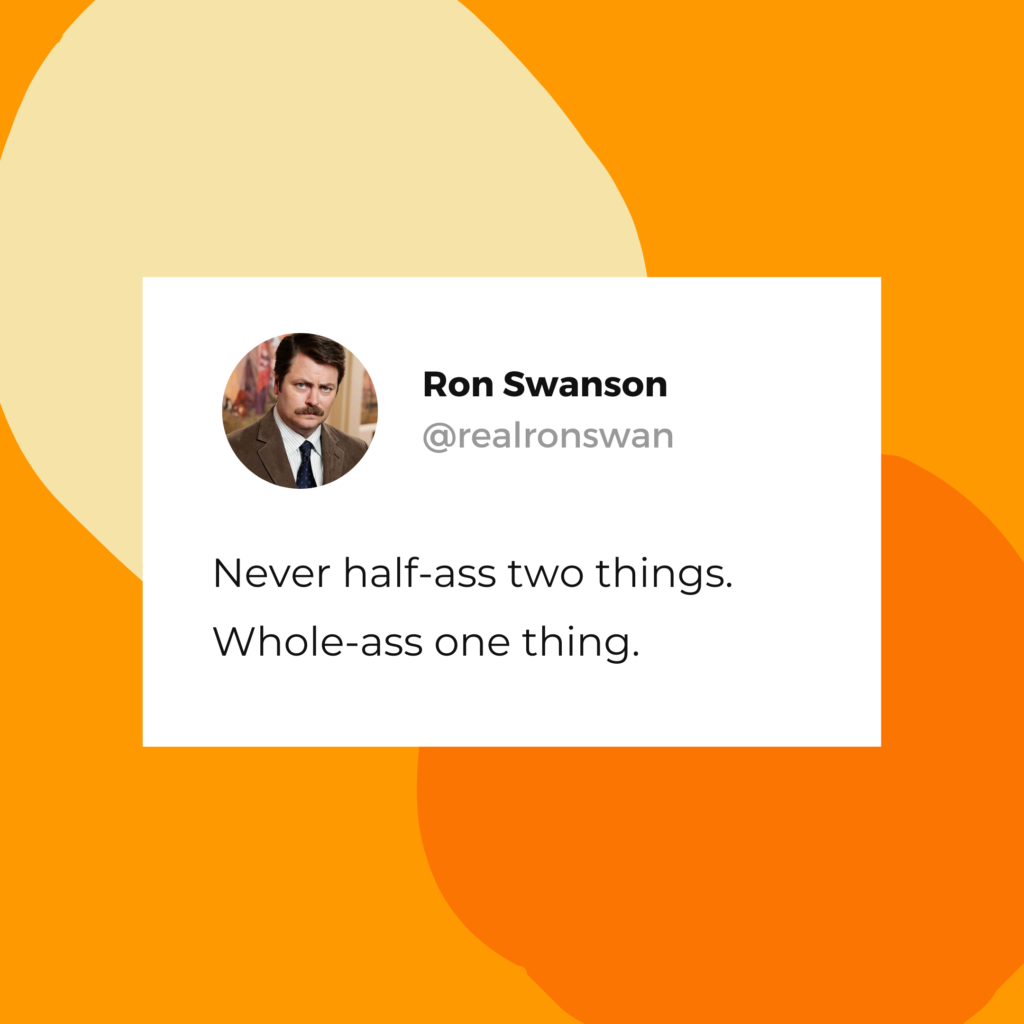 "Ron Swanson quote: ""Never half-ass two things. Whole-ass one thing."""