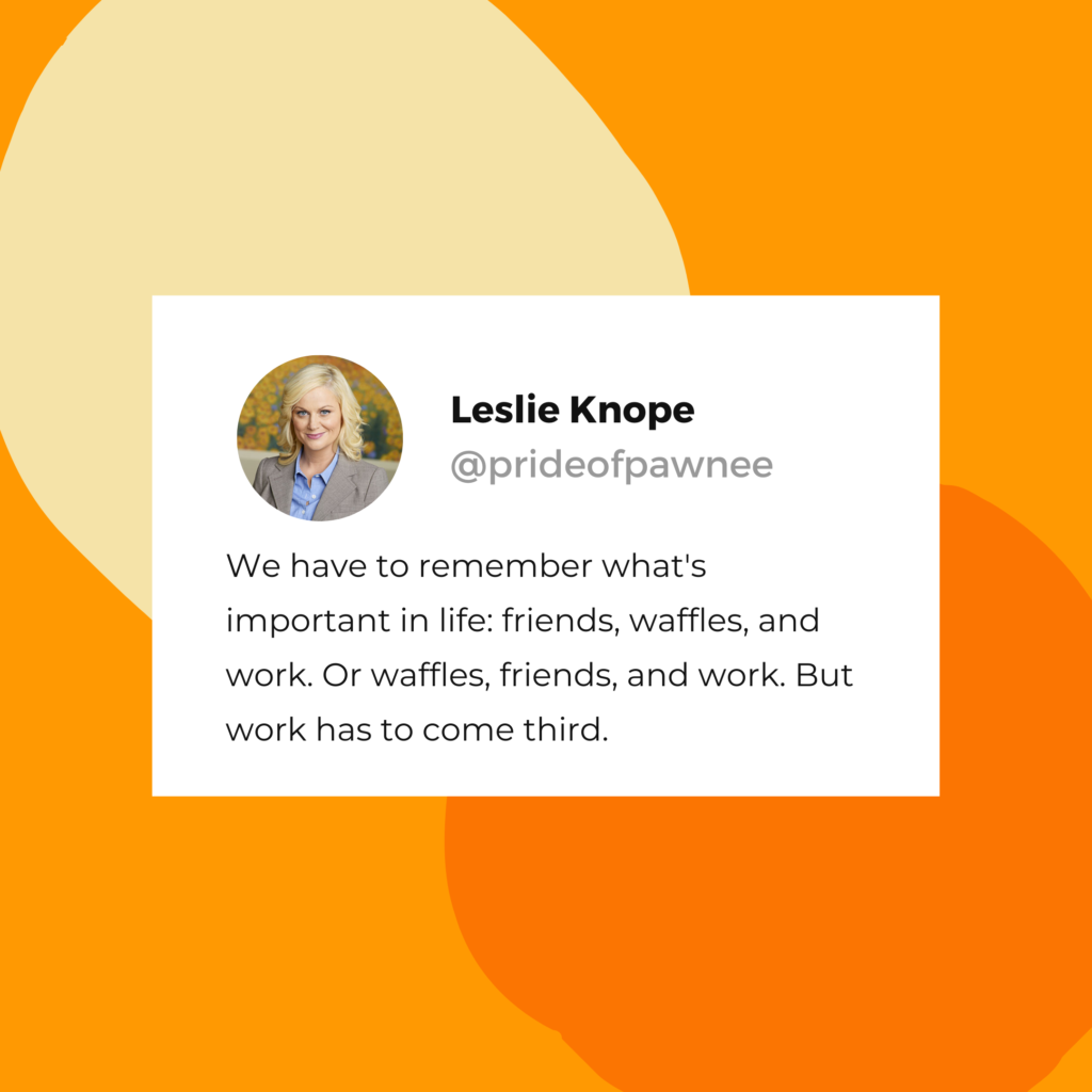 "Leslie Knope quote: ""We have to remember what's important in life: friends, waffles, and work. Or waffles, friends, and work. But work has to come third."""