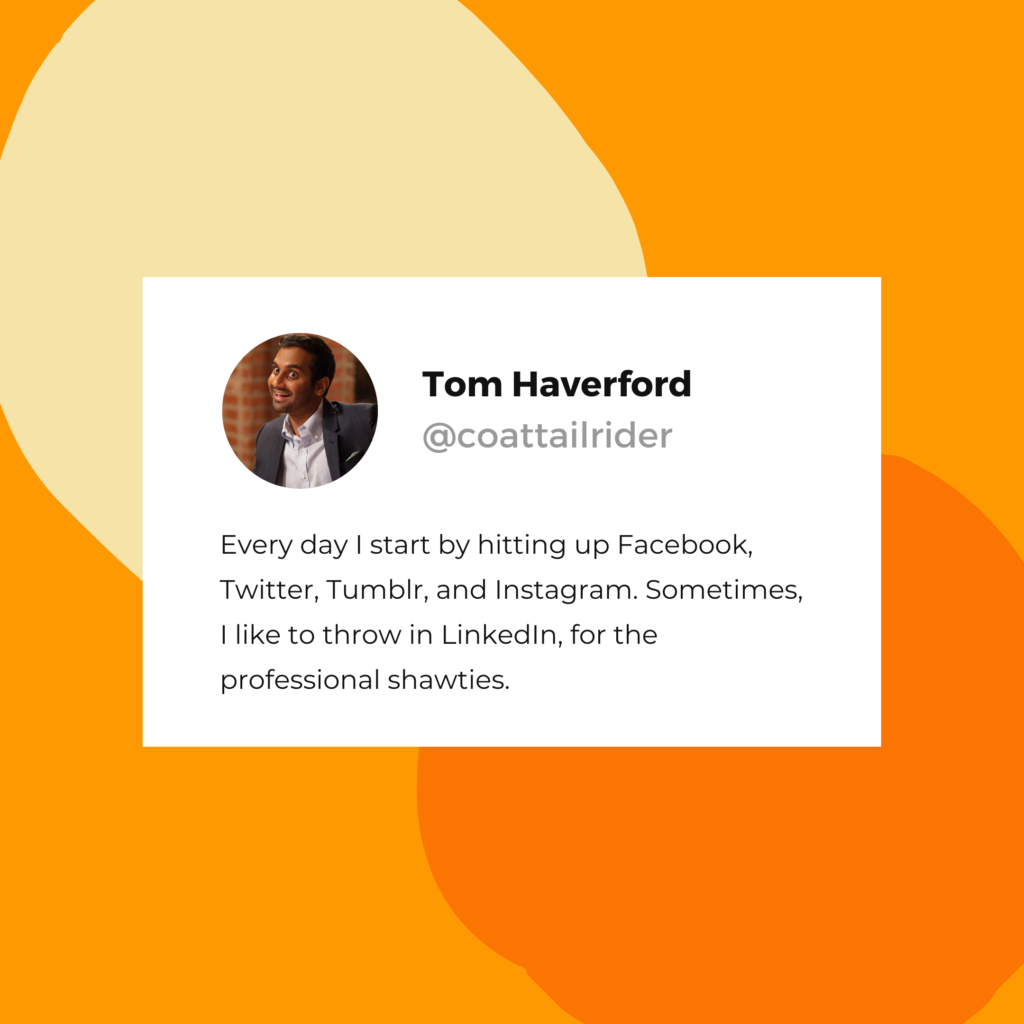 "Tom Haverford quote: ""Every day I start by hitting up Facebook, Twitter, Tumblr, and Instagram. Sometimes, I like to throw in LinkedIn, for the professional shawties."""