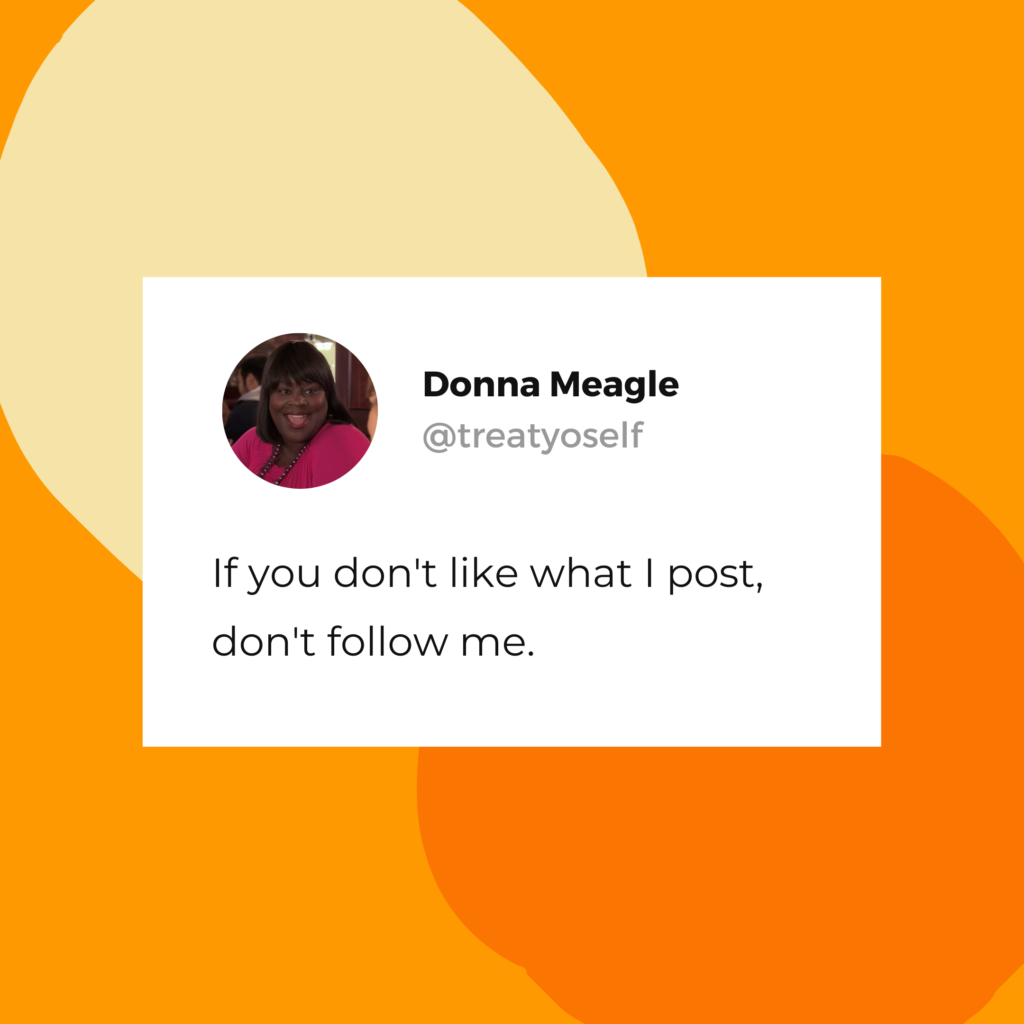 "Donna Meagle quote: ""If you don't like what I post, don't follow me."""
